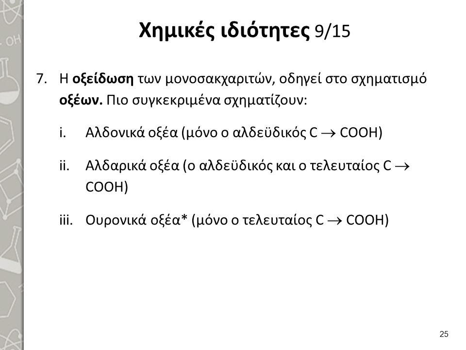 Χημικές ιδιότητες 9/15 7.Η οξείδωση των μονοσακχαριτών, οδηγεί στο σχηματισμό οξέων. Πιο συγκεκριμένα σχηματίζουν: i.Αλδονικά οξέα (μόνο ο αλδεϋδικός