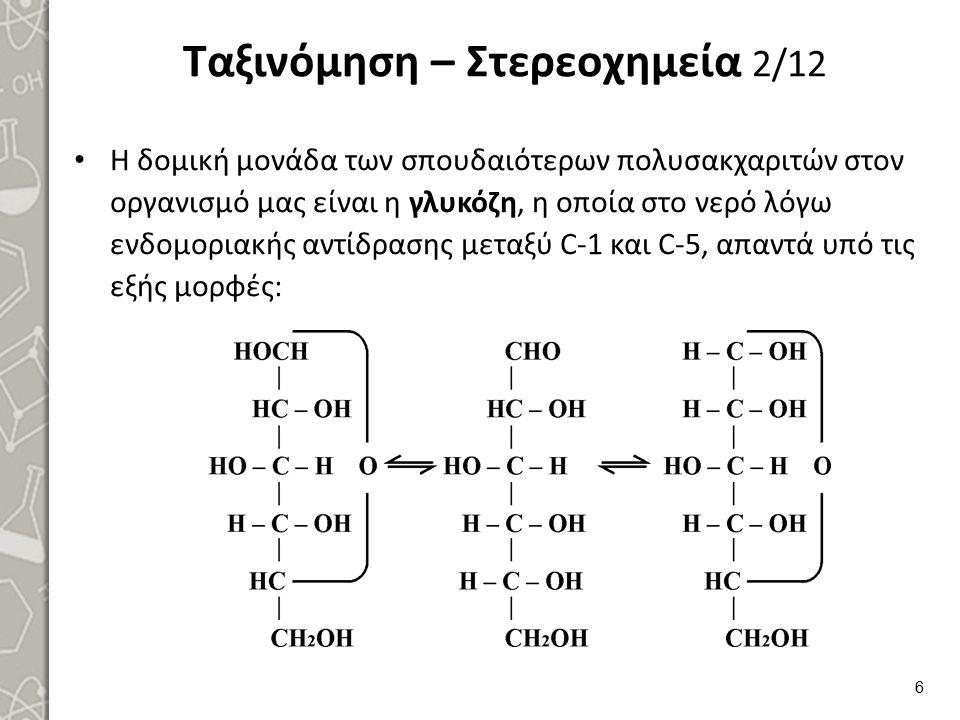 Ταξινόμηση – Στερεοχημεία 2/12 Η δομική μονάδα των σπουδαιότερων πολυσακχαριτών στον οργανισμό μας είναι η γλυκόζη, η οποία στο νερό λόγω ενδομοριακής