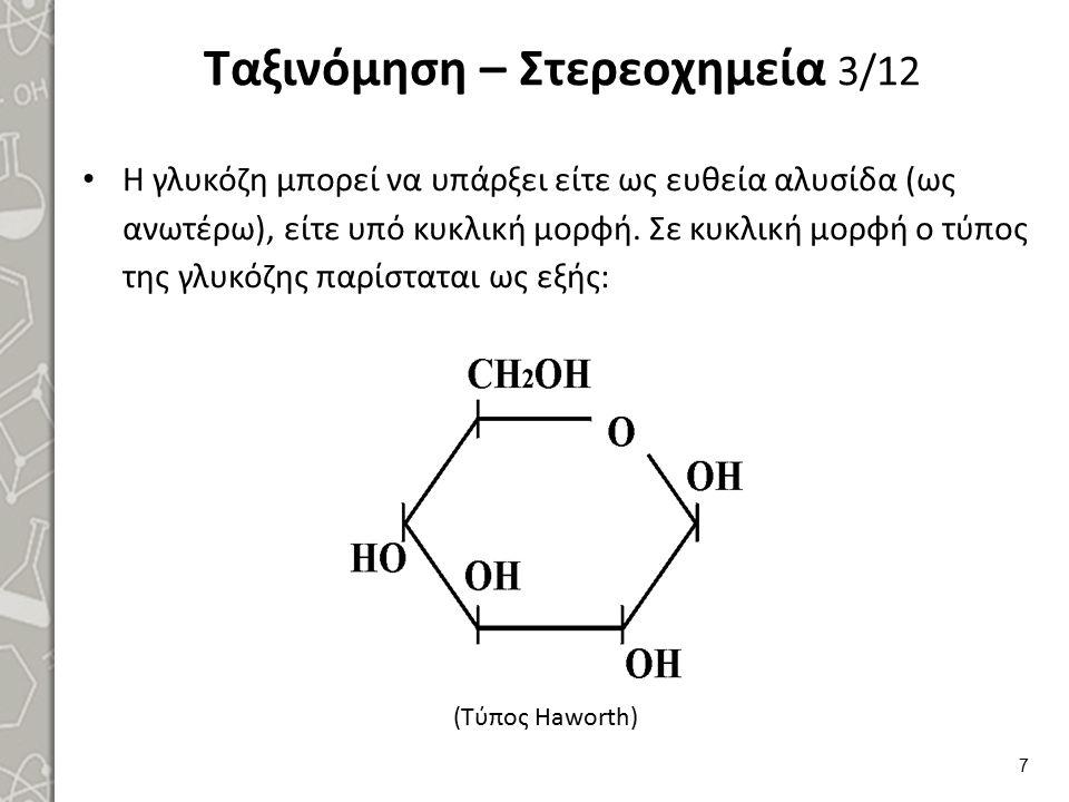 Ταξινόμηση – Στερεοχημεία 3/12 Η γλυκόζη μπορεί να υπάρξει είτε ως ευθεία αλυσίδα (ως ανωτέρω), είτε υπό κυκλική μορφή. Σε κυκλική μορφή ο τύπος της γ
