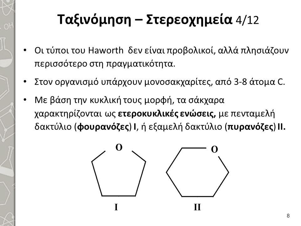 Ταξινόμηση – Στερεοχημεία 5/12 Οι μονοσακχαρίτες διακρίνονται, σε αλδόζες και κετόζες με αλδεϋδική, ή κετονική ομάδα αντίστοιχα (C 1 = αλδεϋδομάδα, C 2 = κετονομάδα) και απαντούν σε πολλές στερεοϊσομερείς μορφές.