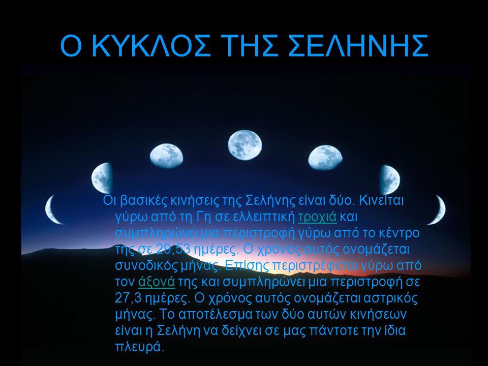 Ο ΚΥΚΛΟΣ ΤΗΣ ΣΕΛΗΝΗΣ Οι βασικές κινήσεις της Σελήνης είναι δύο. Κινείται γύρω από τη Γη σε ελλειπτική τροχιά και συμπληρώνει μια περιστροφή γύρω από τ