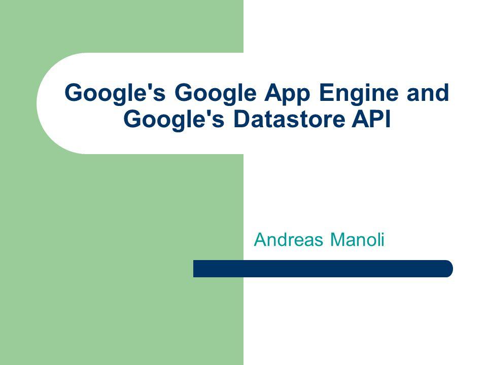 Google s Google App Engine and Google s Datastore API Andreas Manoli