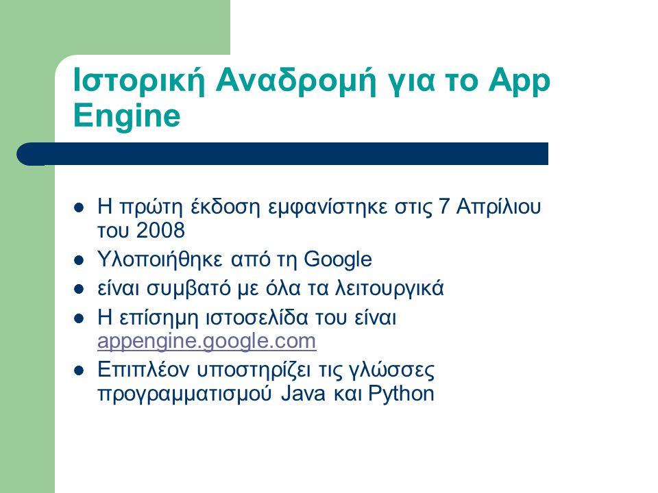Ιστορική Αναδρομή για το App Engine Η πρώτη έκδοση εμφανίστηκε στις 7 Απρίλιου του 2008 Υλοποιήθηκε από τη Google είναι συμβατό με όλα τα λειτουργικά Η επίσημη ιστοσελίδα του είναι appengine.google.com appengine.google.com Επιπλέον υποστηρίζει τις γλώσσες προγραμματισμού Java και Python