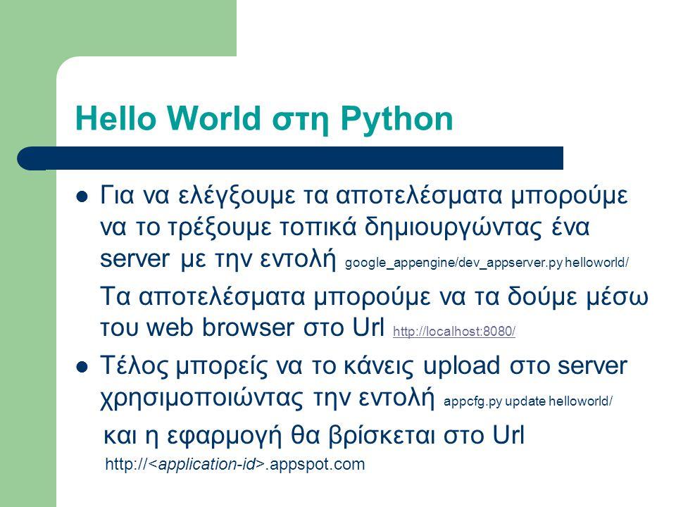 Hello World στη Python Για να ελέγξουμε τα αποτελέσματα μπορούμε να το τρέξουμε τοπικά δημιουργώντας ένα server με την εντολή google_appengine/dev_appserver.py helloworld/ Τα αποτελέσματα μπορούμε να τα δούμε μέσω του web browser στο Url http://localhost:8080/ http://localhost:8080/ Τέλος μπορείς να το κάνεις upload στο server χρησιμοποιώvτας την εντολή appcfg.py update helloworld/ και η εφαρμογή θα βρίσκεται στο Url http://.appspot.com