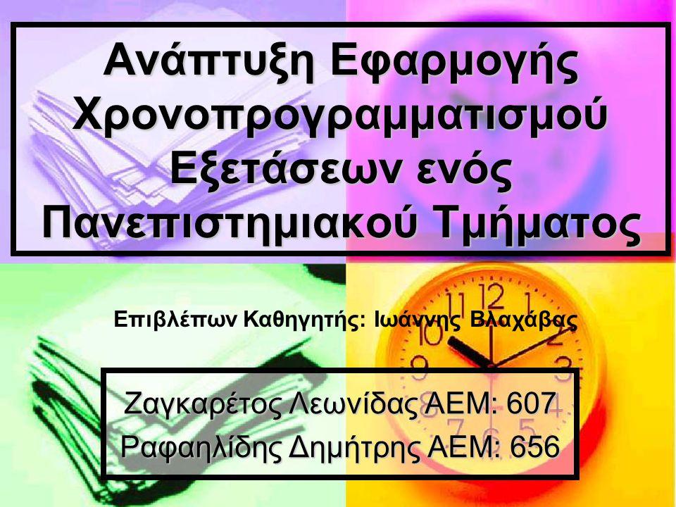 Ανάπτυξη Εφαρμογής Χρονοπρογραμματισμού Εξετάσεων ενός Πανεπιστημιακού Τμήματος Ζαγκαρέτος Λεωνίδας ΑΕΜ: 607 Ραφαηλίδης Δημήτρης ΑΕΜ: 656 Επιβλέπων Κα
