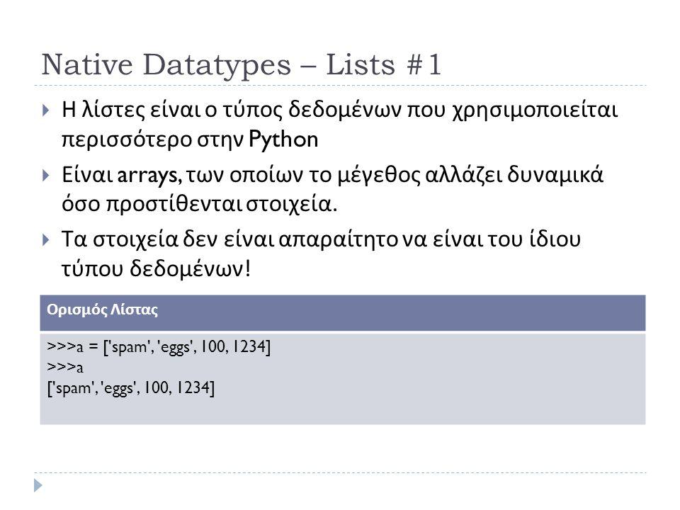 Native Datatypes – Lists #1  Η λίστες είναι ο τύπος δεδομένων που χρησιμοποιείται περισσότερο στην Python  Είναι arrays, των οποίων το μέγεθος αλλάζει δυναμικά όσο προστίθενται στοιχεία.