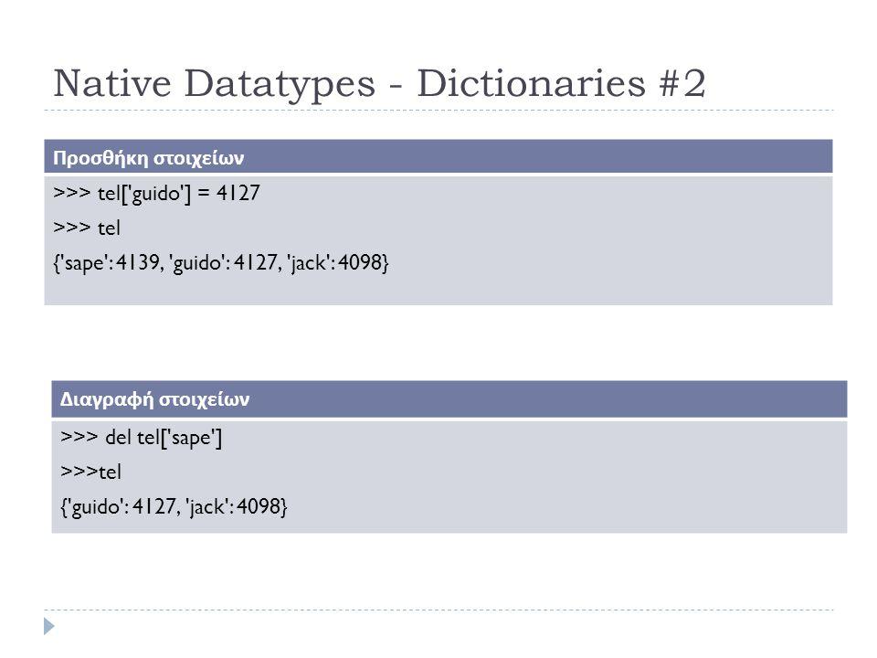 Native Datatypes - Dictionaries #2 Προσθήκη στοιχείων >>> tel[ guido ] = 4127 >>> tel { sape : 4139, guido : 4127, jack : 4098} Διαγραφή στοιχείων >>> del tel[ sape ] >>>tel { guido : 4127, jack : 4098}