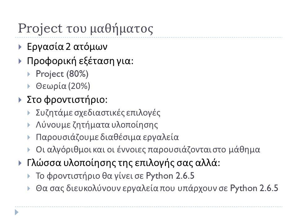 Project του μαθήματος  Εργασία 2 ατόμων  Προφορική εξέταση για :  Project (80%)  Θεωρία (20%)  Στο φροντιστήριο :  Συζητάμε σχεδιαστικές επιλογές  Λύνουμε ζητήματα υλοποίησης  Παρουσιάζουμε διαθέσιμα εργαλεία  Οι αλγόριθμοι και οι έννοιες παρουσιάζονται στο μάθημα  Γλώσσα υλοποίησης της επιλογής σας αλλά :  Το φροντιστήριο θα γίνει σε Python 2.6.5  Θα σας διευκολύνουν εργαλεία που υπάρχουν σε Python 2.6.5