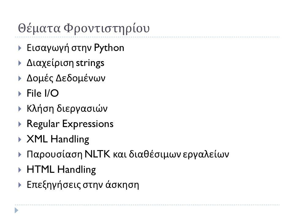 Θέματα Φροντιστηρίου  Εισαγωγή στην Python  Διαχείριση strings  Δομές Δεδομένων  File I/O  Κλήση διεργασιών  Regular Expressions  XML Handling  Παρουσίαση NLTK και διαθέσιμων εργαλείων  HTML Handling  Επεξηγήσεις στην άσκηση