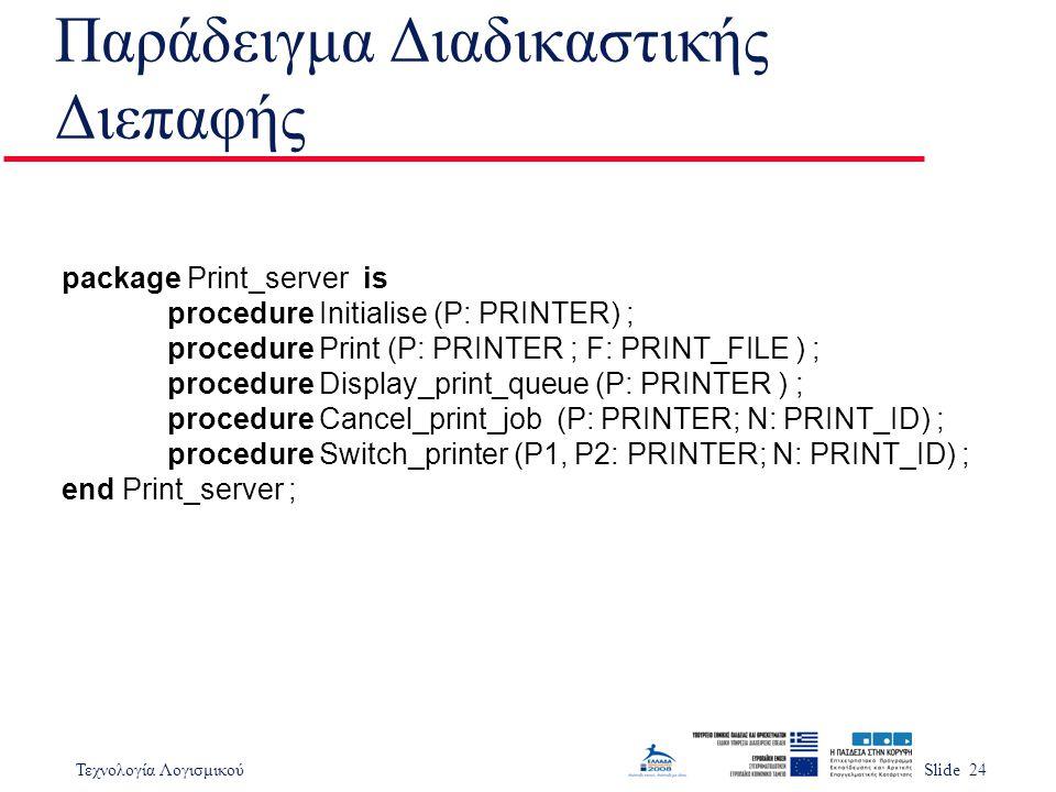 Τεχνολογία ΛογισμικούSlide 24 Παράδειγμα Διαδικαστικής Διεπαφής package Print_server is procedure Initialise (P: PRINTER) ; procedure Print (P: PRINTE