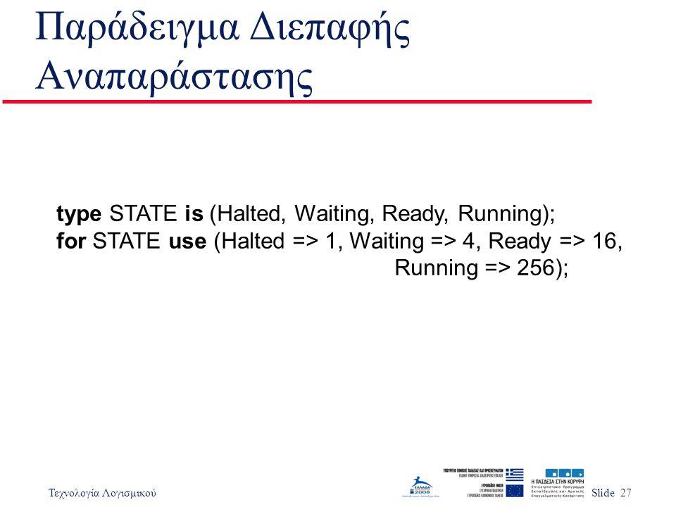 Τεχνολογία ΛογισμικούSlide 27 Παράδειγμα Διεπαφής Αναπαράστασης type STATE is (Halted, Waiting, Ready, Running); for STATE use (Halted => 1, Waiting =