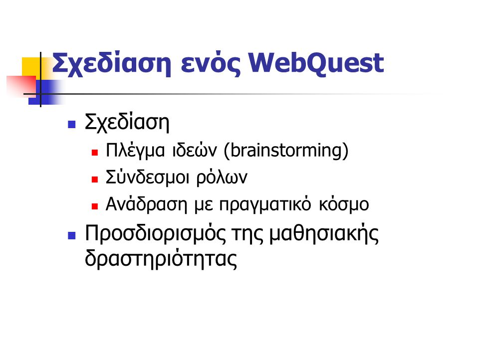 Σχεδίαση ενός WebQuest Διερεύνηση Προσδιορισμός μαθησιακών στόχων Επιλογή, οργάνωση και δόμηση (τμηματοποίηση) του θέματος Πηγές διερεύνησης Ανάδειξη