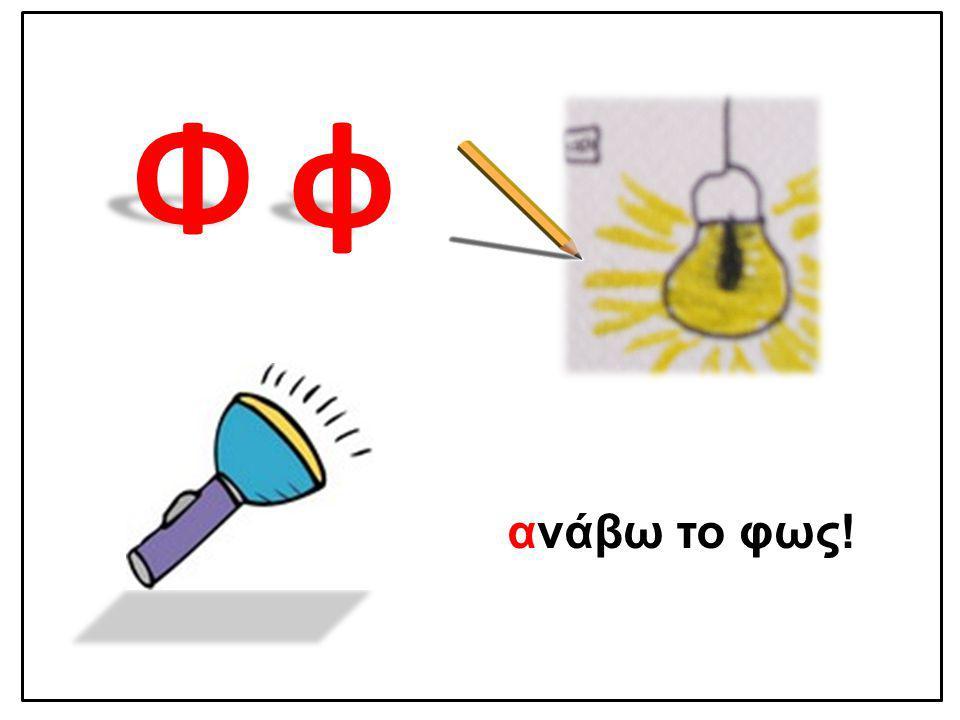 Φ φ Φ φ ανάβω το φως!