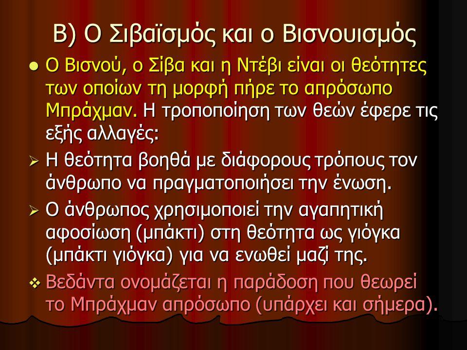 Β) Ο Σιβαϊσμός και ο Βισνουισμός Ο Βισνού, ο Σίβα και η Ντέβι είναι οι θεότητες των οποίων τη μορφή πήρε το απρόσωπο Μπράχμαν. Η τροποποίηση των θεών
