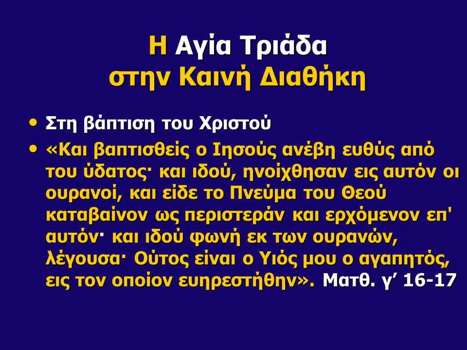 Η Αγία Τριάδα στην Καινή Διαθήκη Στη βάπτιση του Χριστού Στη βάπτιση του Χριστού «Και βαπτισθείς ο Ιησούς ανέβη ευθύς από του ύδατος· και ιδού, ηνοίχθ