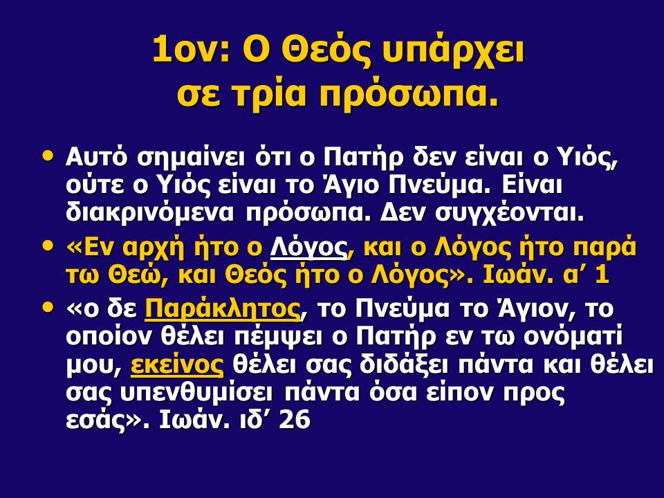 1ον: Ο Θεός υπάρχει σε τρία πρόσωπα. Αυτό σημαίνει ότι ο Πατήρ δεν είναι ο Υιός, ούτε ο Υιός είναι το Άγιο Πνεύμα. Είναι διακρινόμενα πρόσωπα. Δεν συγ