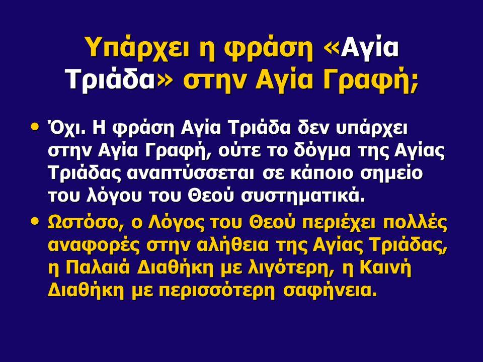 Υπάρχει η φράση «Αγία Τριάδα» στην Αγία Γραφή; Όχι. Η φράση Αγία Τριάδα δεν υπάρχει στην Αγία Γραφή, ούτε το δόγμα της Αγίας Τριάδας αναπτύσσεται σε κ