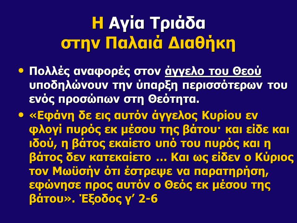 Η Αγία Τριάδα στην Παλαιά Διαθήκη Πολλές αναφορές στον άγγελο του Θεού υποδηλώνουν την ύπαρξη περισσότερων του ενός προσώπων στη Θεότητα. Πολλές αναφο