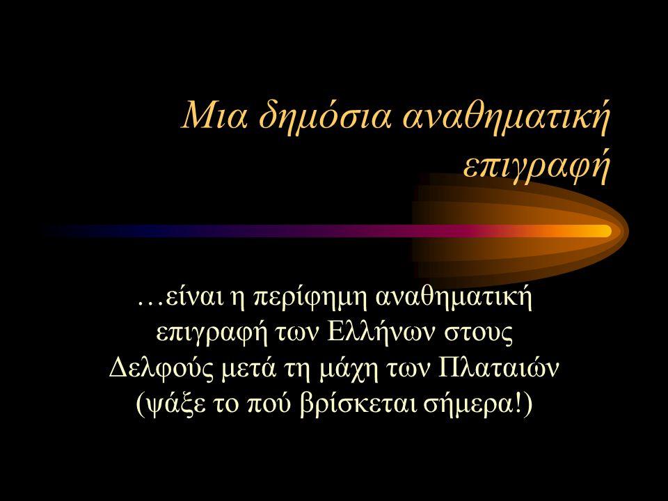 Μια δημόσια αναθηματική επιγραφή …είναι η περίφημη αναθηματική επιγραφή των Ελλήνων στους Δελφούς μετά τη μάχη των Πλαταιών (ψάξε το πού βρίσκεται σήμ