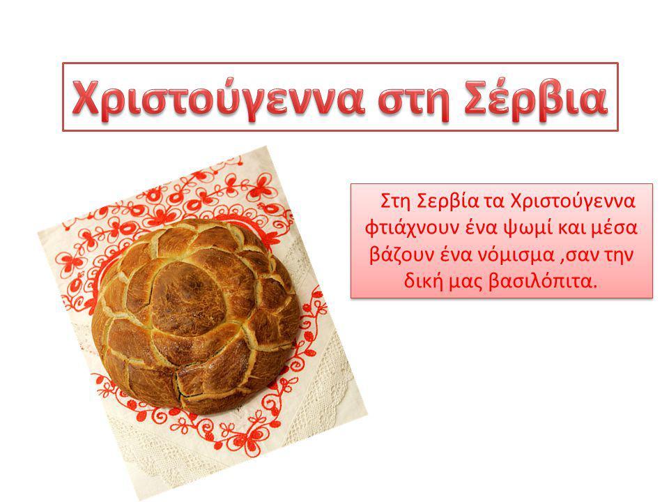 Στη Σερβία τα Χριστούγεννα φτιάχνουν ένα ψωμί και μέσα βάζουν ένα νόμισμα,σαν την δική μας βασιλόπιτα.