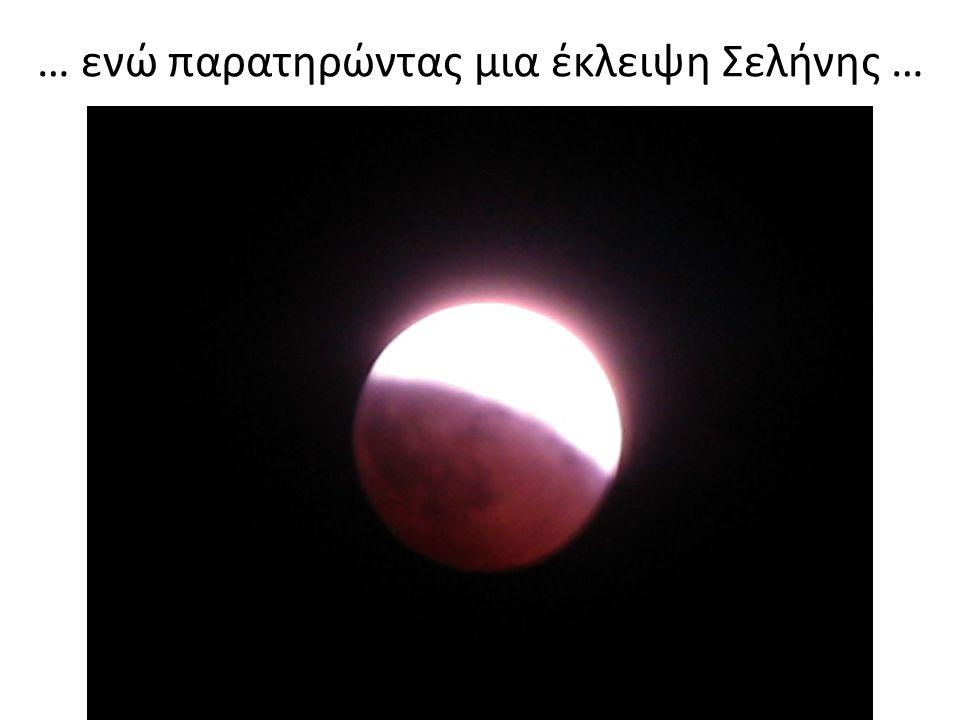 … ενώ παρατηρώντας μια έκλειψη Σελήνης …