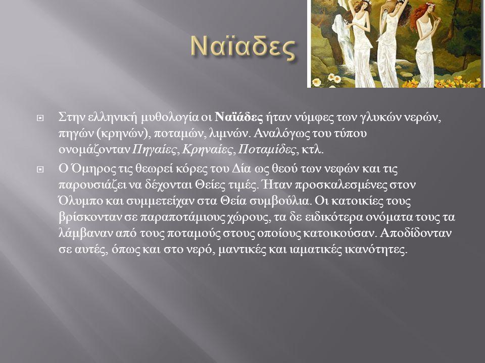  Στην ελληνική μυθολογία οι Ναϊάδες ήταν νύμφες των γλυκών νερών, πηγών ( κρηνών ), ποταμών, λιμνών.
