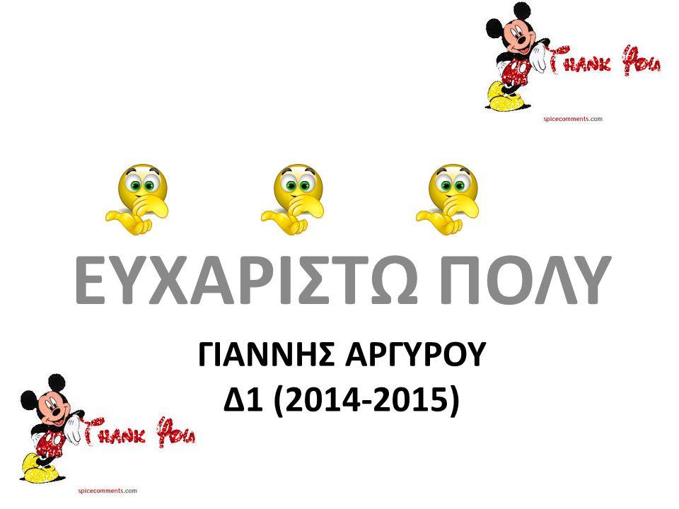 ΓΙΑΝΝΗΣ ΑΡΓΥΡΟΥ Δ1 (2014-2015) ΕΥΧΑΡΙΣΤΩ ΠΟΛΥ
