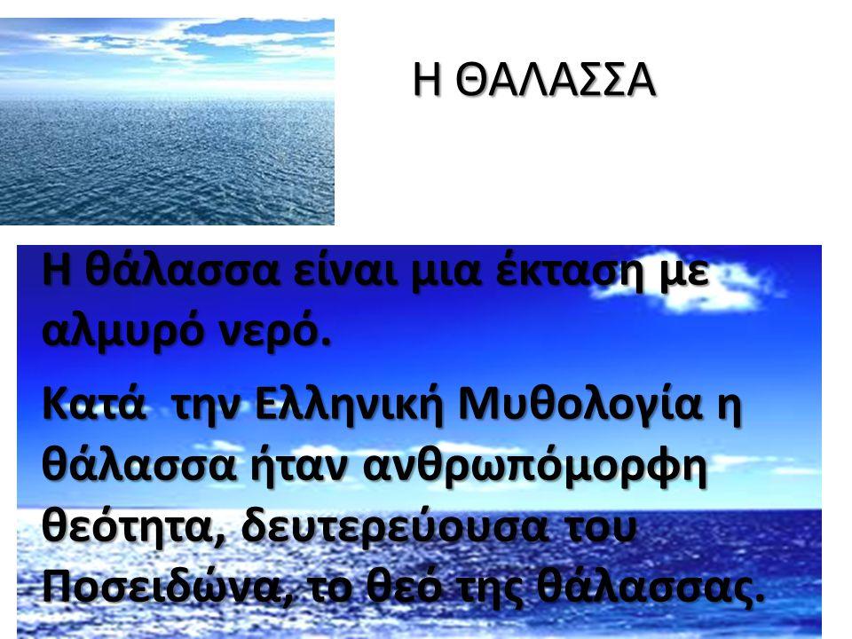Η ΘΑΛΑΣΣΑ Η θάλασσα είναι μια έκταση με αλμυρό νερό. Η θάλασσα είναι μια έκταση με αλμυρό νερό. Κατά την Ελληνική Μυθολογία η θάλασσα ήταν ανθρωπόμορφ