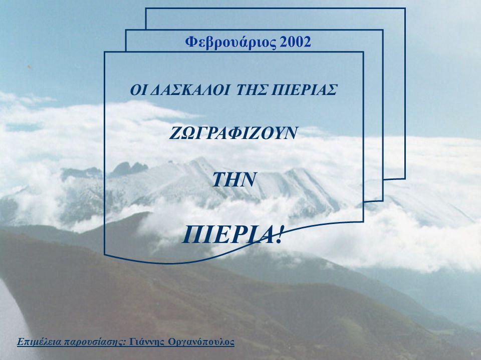 ΟΙ ΔΑΣΚΑΛΟΙ ΤΗΣ ΠΙΕΡΙΑΣ ΖΩΓΡΑΦΙΖΟΥΝ ΤΗΝ ΠΙΕΡΙΑ! Επιμέλεια παρουσίασης: Γιάννης Οργανόπουλος Φεβρουάριος 2002