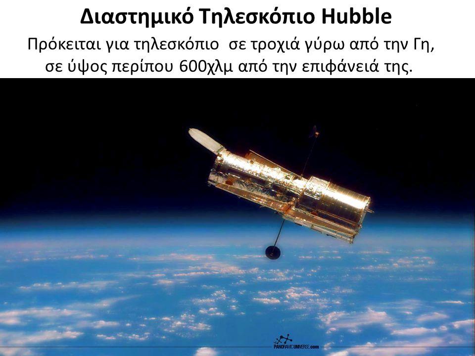 Διαστημικό Τηλεσκόπιο Hubble Πρόκειται για τηλεσκόπιο σε τροχιά γύρω από την Γη, σε ύψος περίπου 600χλμ από την επιφάνειά της.