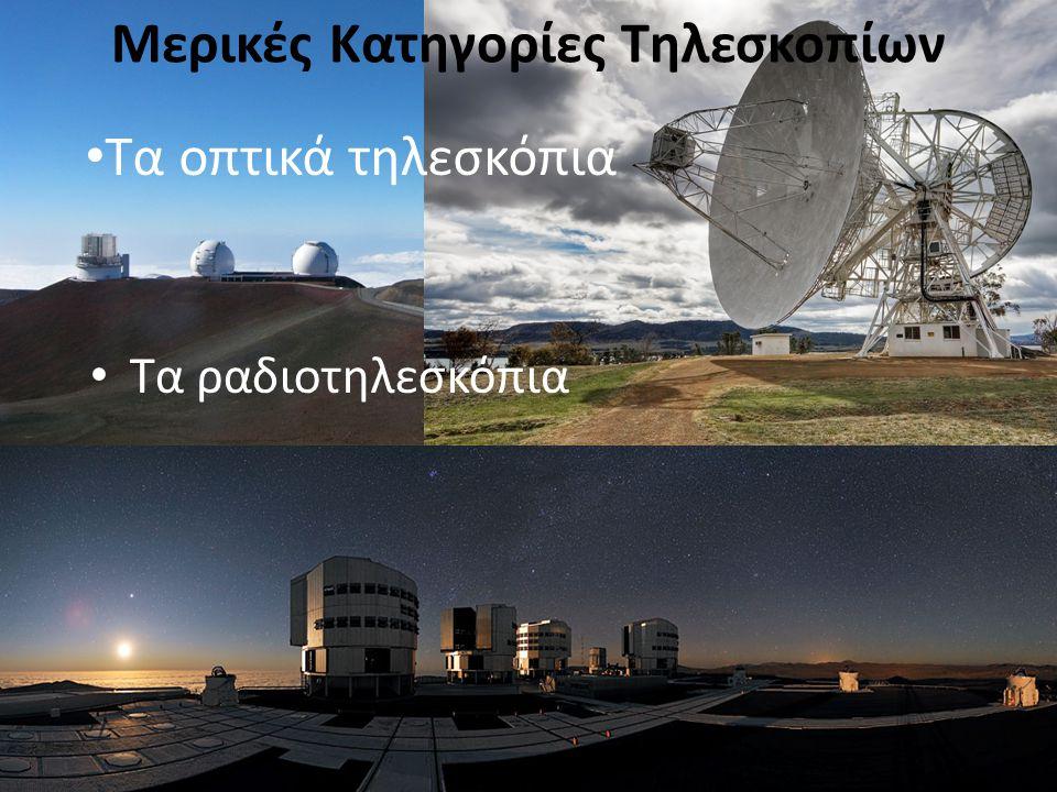 Μερικές Κατηγορίες Τηλεσκοπίων Τα ραδιοτηλεσκόπια Τα οπτικά τηλεσκόπια