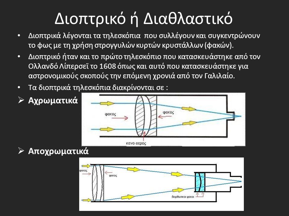 Διοπτρικό ή Διαθλαστικό Διοπτρικά λέγονται τα τηλεσκόπια που συλλέγουν και συγκεντρώνουν το φως με τη χρήση στρογγυλών κυρτών κρυστάλλων (φακών). Διοπ