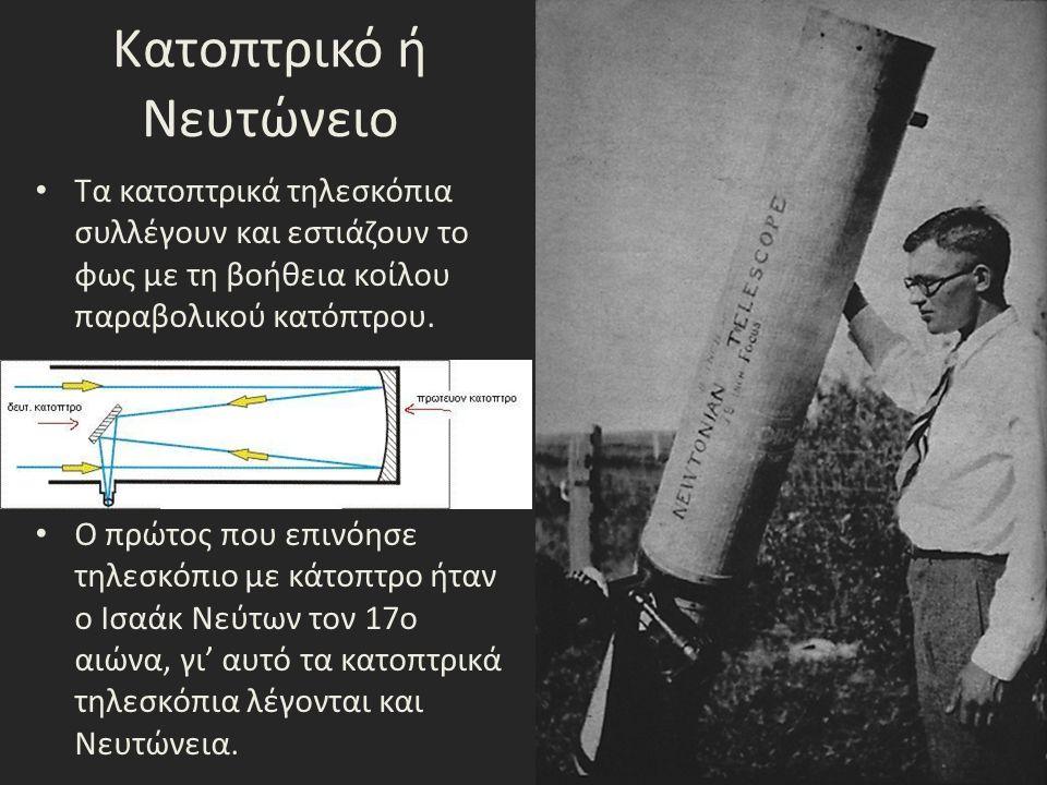 Κατοπτρικό ή Νευτώνειο Τα κατοπτρικά τηλεσκόπια συλλέγουν και εστιάζουν το φως με τη βοήθεια κοίλου παραβολικού κατόπτρου. Ο πρώτος που επινόησε τηλεσ