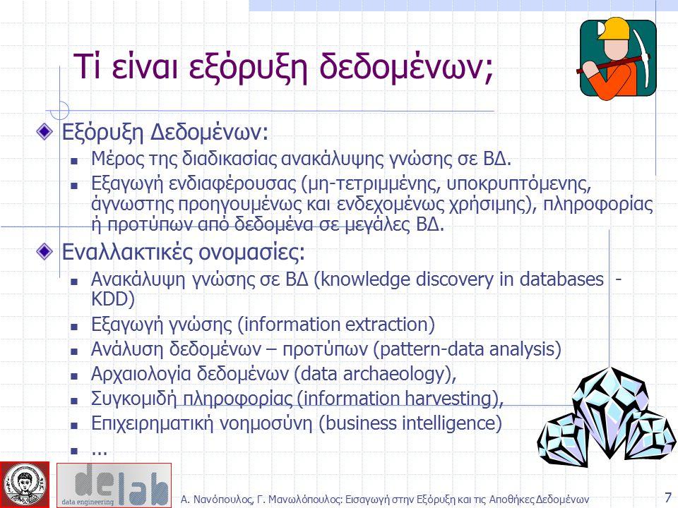 Πολλά από τα αυτοαποκαλούμενα συστήματα εξόρυξης δεδομένων της αγοράς Τεχνικές Συμπερασματική (deductive) επεξεργασία ερωτημάτων Έμπειρα συστήματα Μικρά προγράμματα μηχανικής-στατιστικής μάθησης (machine learning/ statistical programs) Συμπερασματική απάντηση ερωτήσεων Ένα πραγματικό σύστημα Εξόρυξης Δεδομένων πρέπει να είναι σε θέση να διαχειρίζεται τεράστιο όγκο δεδομένων Έμφαση σε αποδοτικότητα και κλιμάκωση - επεκτασιμότητα Running time = O(db size) 8 Τί ΔΕΝ είναι εξόρυξη δεδομένων; Α.