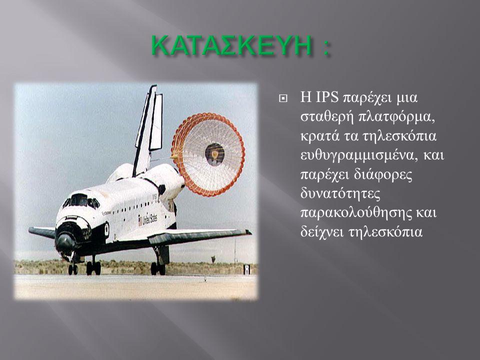  Η IPS παρέχει μια σταθερή πλατφόρμα, κρατά τα τηλεσκόπια ευθυγραμμισμένα, και παρέχει διάφορες δυνατότητες παρακολούθησης και δείχνει τηλεσκόπια