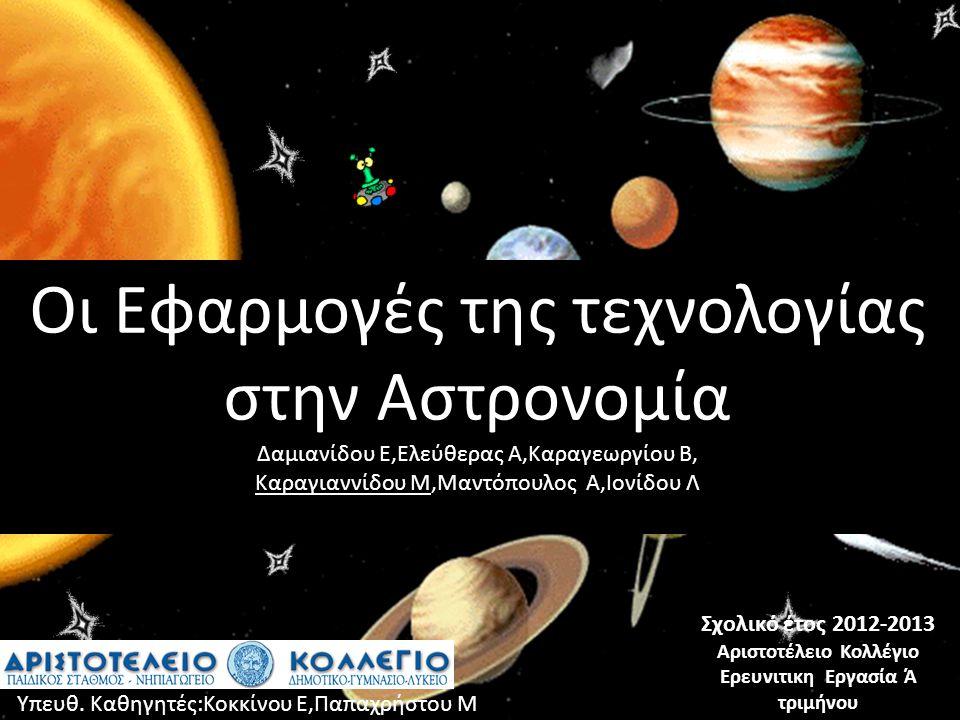 Οι Εφαρμογές της τεχνολογίας στην Αστρονομία Δαμιανίδου Ε,Ελεύθερας Α,Καραγεωργίου Β, Καραγιαννίδου Μ,Μαντόπουλος Α,Ιονίδου Λ Σχολικό έτος 2012-2013 Αριστοτέλειο Κολλέγιο Ερευνιτικη Εργασία Ά τριμήνου Υπευθ.