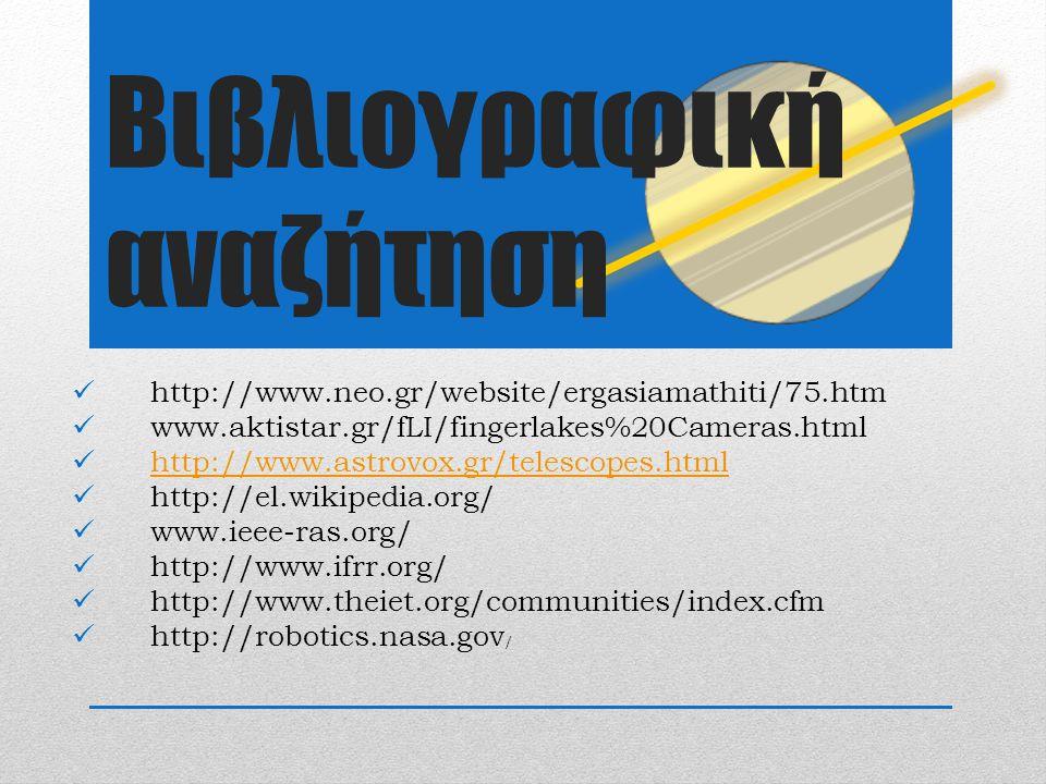 http://www.neo.gr/website/ergasiamathiti/75.htm www.aktistar.gr/fLI/fingerlakes%20Cameras.html http://www.astrovox.gr/telescopes.html http://el.wikipedia.org/ www.ieee-ras.org/ http://www.ifrr.org/ http://www.theiet.org/communities/index.cfm http://robotics.nasa.gov / Βιβλιογραφική αναζήτηση
