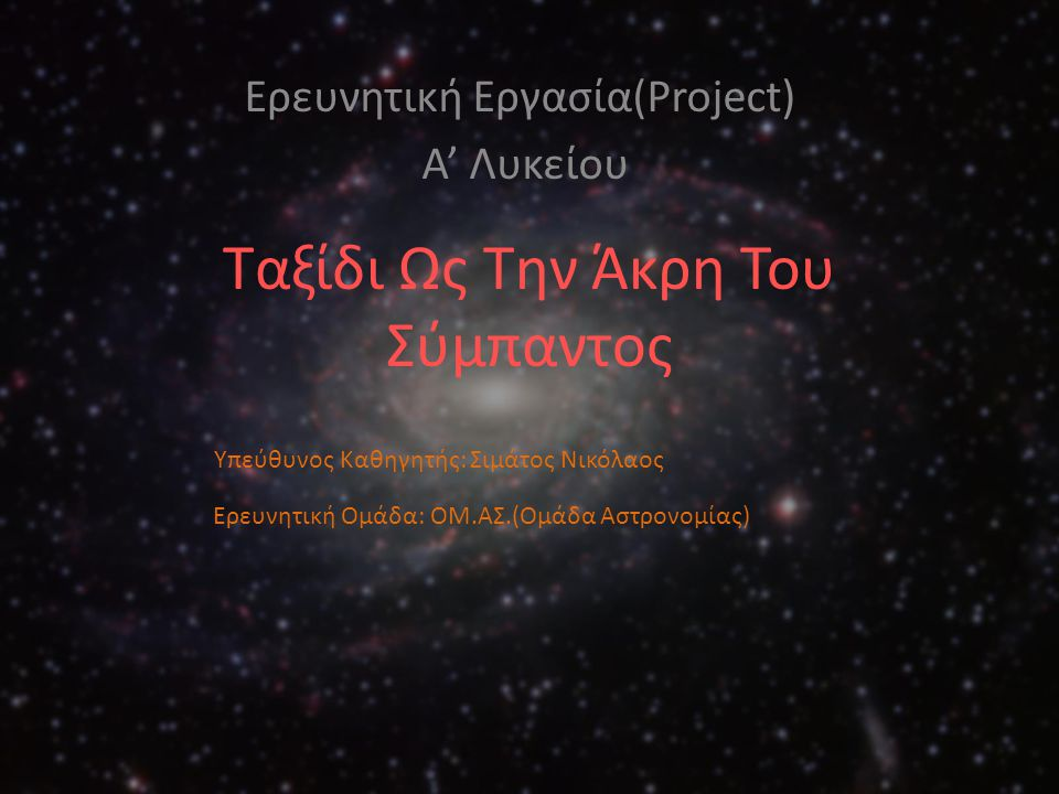 Ταξίδι Ως Την Άκρη Του Σύμπαντος Ερευνητική Εργασία(Project) Α' Λυκείου Υπεύθυνος Καθηγητής: Σιμάτος Νικόλαος Ερευνητική Ομάδα: ΟΜ.ΑΣ.(Ομάδα Αστρονομί