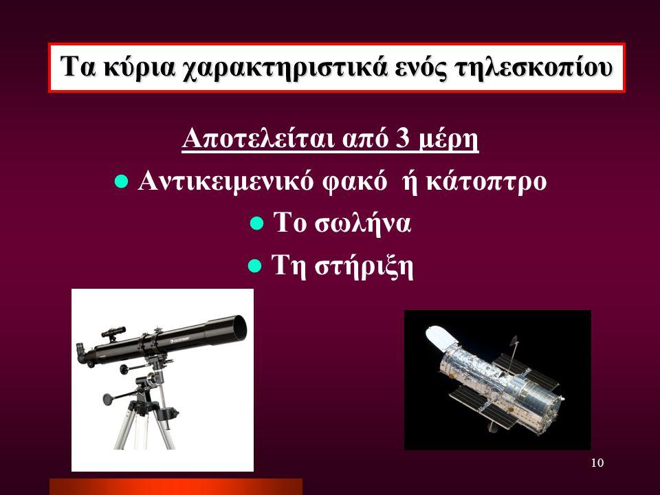 10 Τα κύρια χαρακτηριστικά ενός τηλεσκοπίου Αποτελείται από 3 μέρη Αντικειμενικό φακό ή κάτοπτρο Το σωλήνα Τη στήριξη