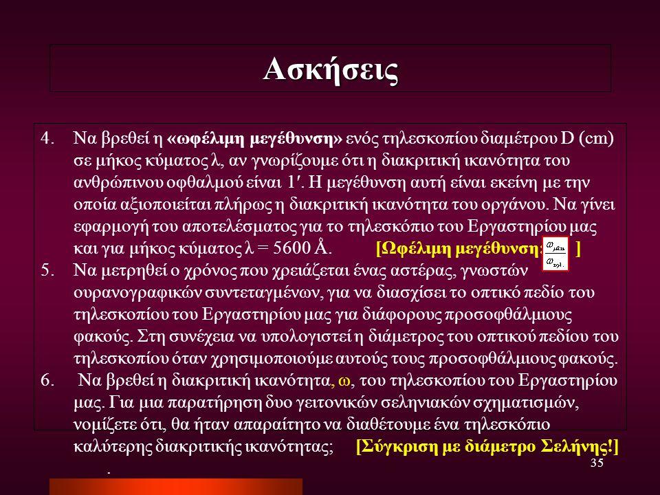 35 Ασκήσεις 4.Να βρεθεί η «ωφέλιμη μεγέθυνση» ενός τηλεσκοπίου διαμέτρου D (cm) σε μήκος κύματος λ, αν γνωρίζουμε ότι η διακριτική ικανότητα του ανθρώ
