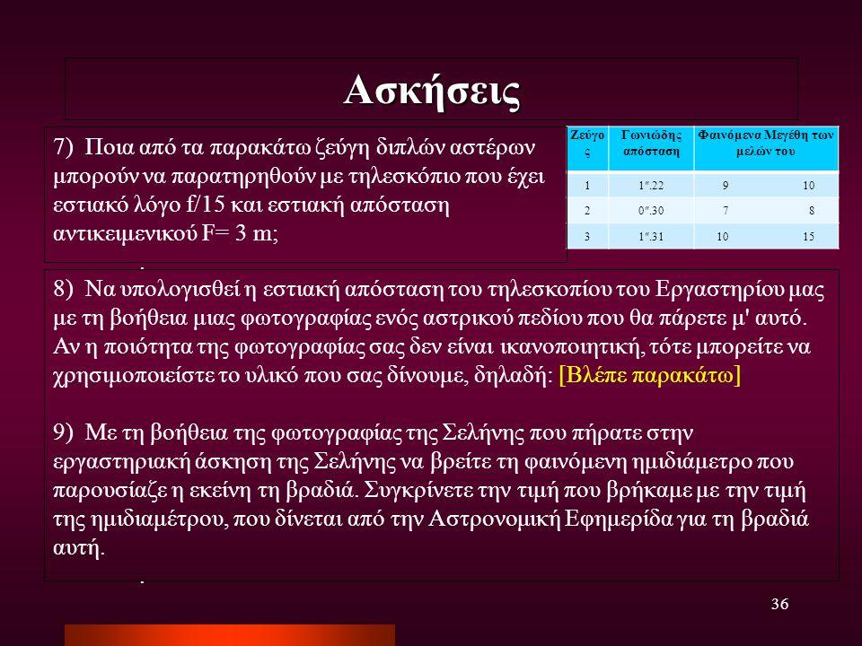 36 Ασκήσεις 8) Να υπολογισθεί η εστιακή απόσταση του τηλεσκοπίου του Εργαστηρίου μας με τη βοήθεια μιας φωτογραφίας ενός αστρικού πεδίου που θα πάρετε