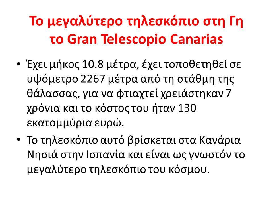 Το μεγαλύτερο τηλεσκόπιο στη Γη το Gran Telescopiο Canarias Έχει μήκος 10.8 μέτρα, έχει τοποθετηθεί σε υψόμετρο 2267 μέτρα από τη στάθμη της θάλασσας,