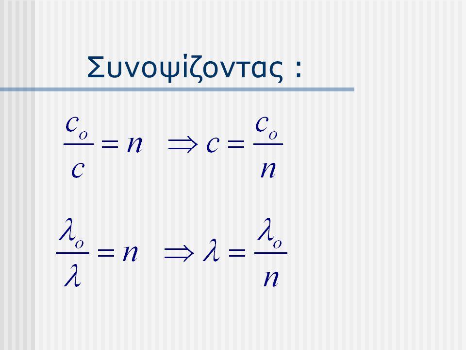 Διάθλαση n1n1 n2n2 φπφπ φδφδ Αν από πυκνό πηγαίνει σε αραιό( n 2 < n 1 ) τότε : Δηλαδή απομακρύνεται από την κάθετο.