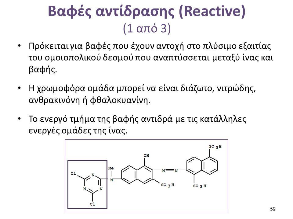 Βαφές αντίδρασης (Reactive) (1 από 3) Πρόκειται για βαφές που έχουν αντοχή στο πλύσιμο εξαιτίας του ομοιοπολικού δεσμού που αναπτύσσεται μεταξύ ίνας κ