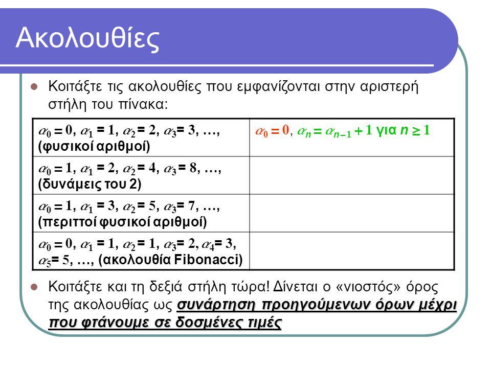 Ακολουθίες Κοιτάξτε τις ακολουθίες που εμφανίζονται στην αριστερή στήλη του πίνακα: a 0 = 0, a 1 = 1, a 2 = 2, a 3 = 3, …, (φυσικοί αριθμοί) a 0 = 0, a n = a n - 1 + 1 για n  1 a 0 = 1, a 1 = 2, a 2 = 4, a 3 = 8, …, (δυνάμεις του 2) a 0 = 1, a n = 2a n - 1 για n  1 a 0 = 1, a 1 = 3, a 2 = 5, a 3 = 7, …, (περιττοί φυσικοί αριθμοί) a 0 = 0, a 1 = 1, a 2 = 1, a 3 = 2, a 4 = 3, a 5 = 5, …, (ακολουθία Fibonacci) συνάρτηση προηγούμενων όρων μέχρι που φτάνουμε σε δοσμένες τιμές Κοιτάξτε και τη δεξιά στήλη τώρα.