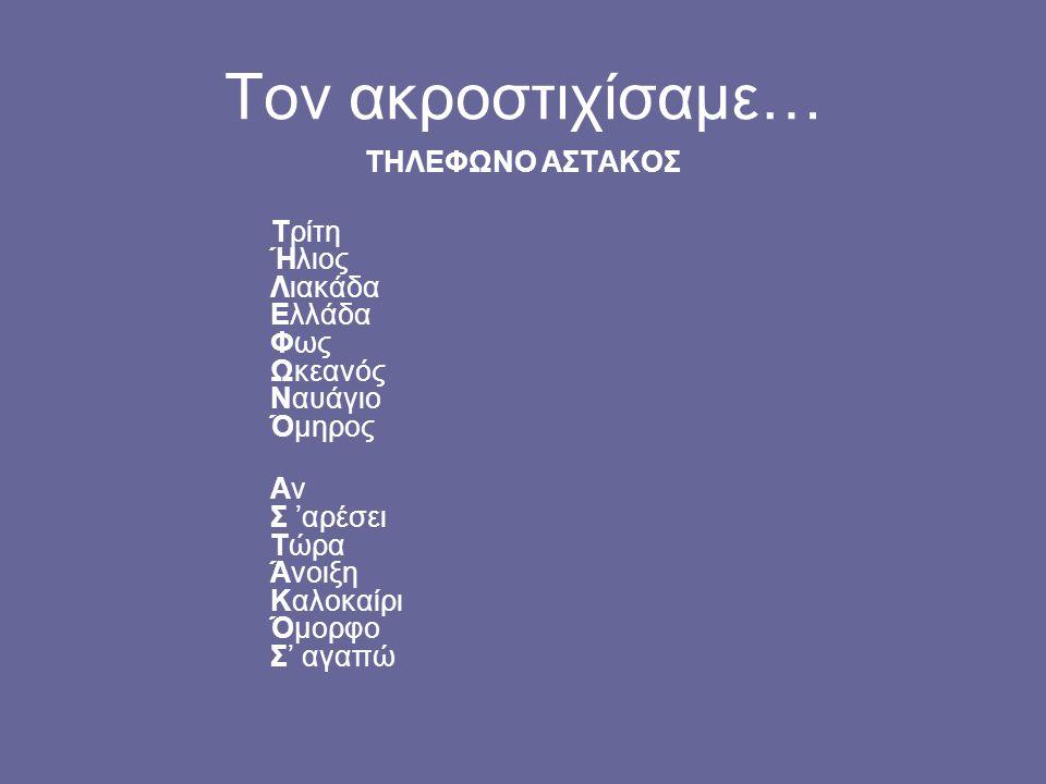 Τον ακροστιχίσαμε… ΤΗΛΕΦΩΝΟ ΑΣΤΑΚΟΣ Τρίτη Ήλιος Λιακάδα Ελλάδα Φως Ωκεανός Ναυάγιο Όμηρος Αν Σ 'αρέσει Τώρα Άνοιξη Καλοκαίρι Όμορφο Σ' αγαπώ