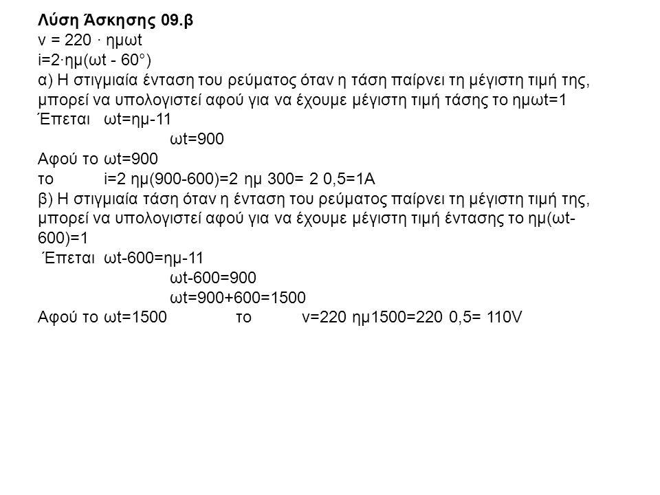 Λύση Άσκησης 09.β ν = 220 · ημωt i=2·ημ(ωt - 60°) α) Η στιγμιαία ένταση του ρεύματος όταν η τάση παίρνει τη μέγιστη τιμή της, μπορεί να υπολογιστεί αφ