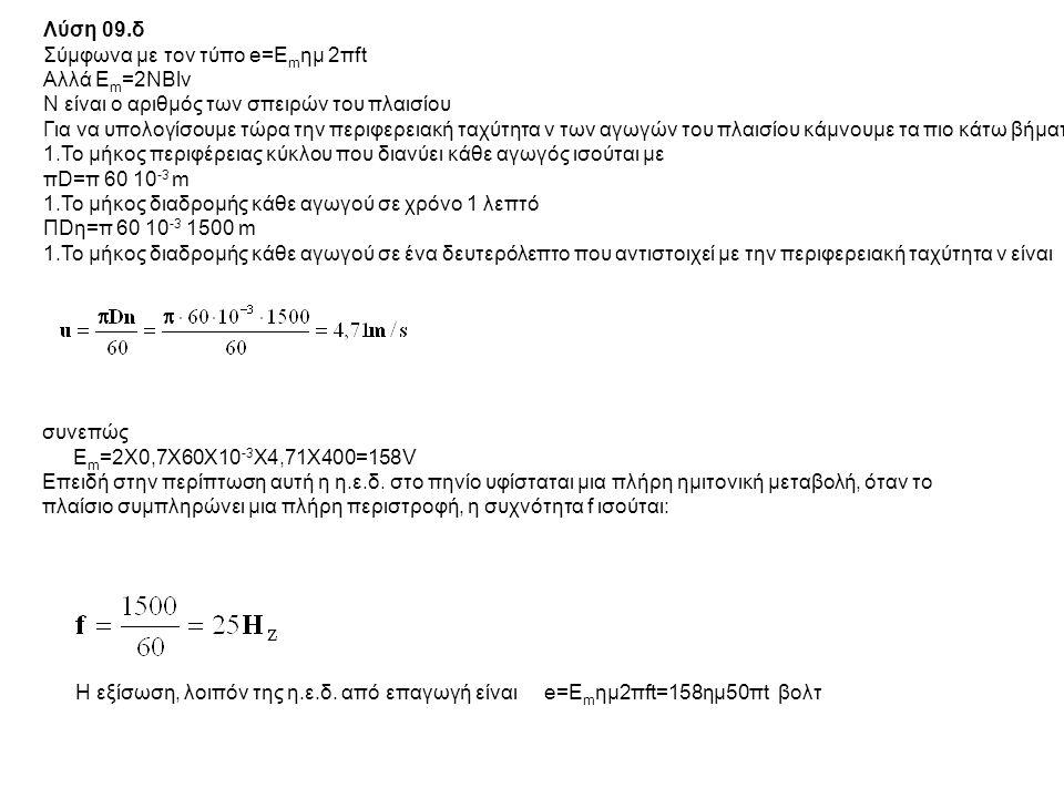 Λύση 09.δ Σύμφωνα με τον τύπο e=E m ημ 2πft Αλλά Ε m =2ΝBlv Ν είναι ο αριθμός των σπειρών του πλαισίου Για να υπολογίσουμε τώρα την περιφερειακή ταχύτ