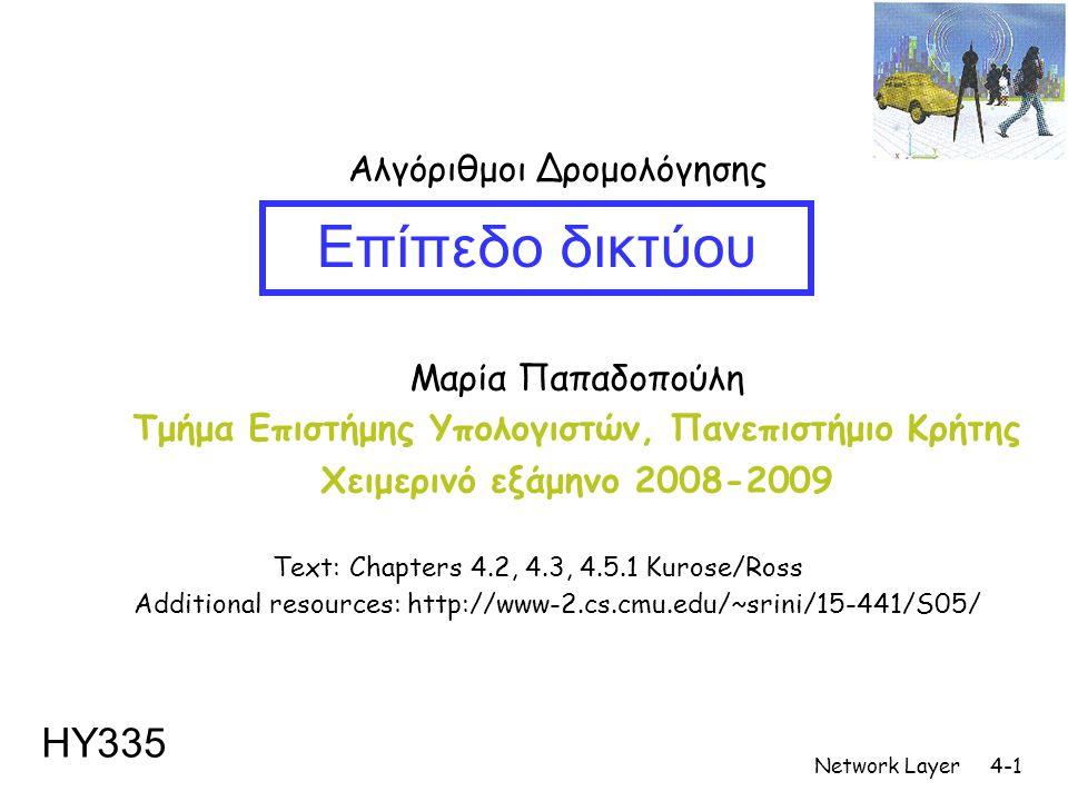 Network Layer4-1 Μαρία Παπαδοπούλη Τμήμα Επιστήμης Υπολογιστών, Πανεπιστήμιο Κρήτης Χειμερινό εξάμηνο 2008-2009 Επίπεδο δικτύου ΗΥ335 Αλγόριθμοι Δρομολόγησης Additional resources: http://www-2.cs.cmu.edu/~srini/15-441/S05/ Text: Chapters 4.2, 4.3, 4.5.1 Kurose/Ross