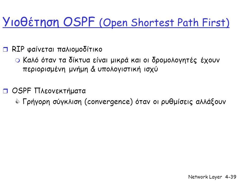 Network Layer4-39 Υιοθέτηση OSPF (Open Shortest Path First) r RIP φαίνεται παλιομοδίτικο m Καλό όταν τα δίκτυα είναι μικρά και οι δρομολογητές έχουν περιορισμένη μνήμη & υπολογιστική ισχύ r OSPF Πλεονεκτήματα  Γρήγορη σύγκλιση (convergence) όταν οι ρυθμίσεις αλλάξουν